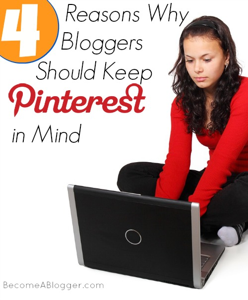 4 Reasons Why Bloggers Should Keep Pinterest in Mind