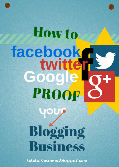 How to Facebook, Twitter, Google Proof Your Blogging Business